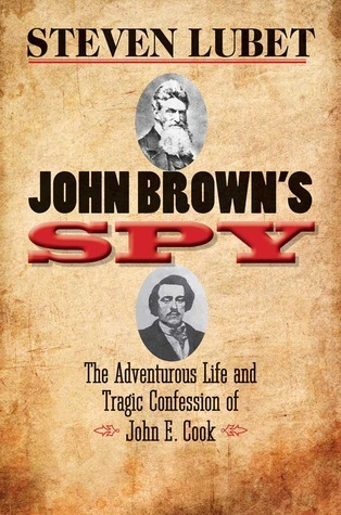 John Browns Spy: The Adventurous Life and Tragic Confession of John E. Cook Steven Lubet