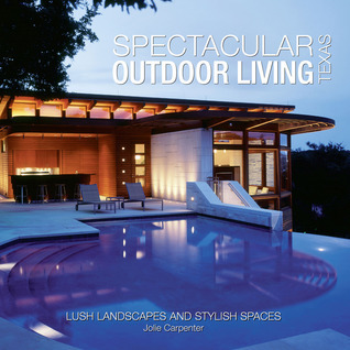 Spectacular Outdoor Living of Texas: Lush Landscapes and Stylish Spaces  by  Jolie Carpenter
