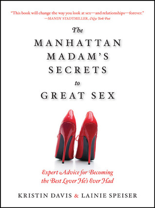 The Manhattan Madams Secrets to Great Sex: Expert Advice for Becoming the Best Lover Hes Ever Had  by  Kristin Davis