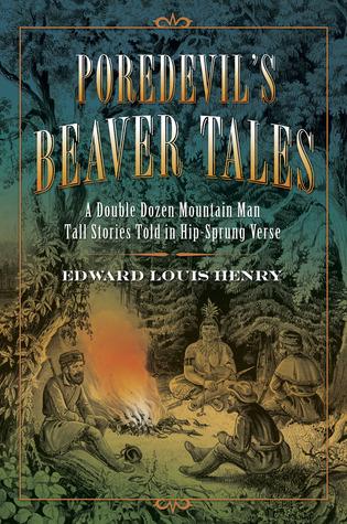 Poredevils Beaver Tales: A Double Dozen Mountain Man Tall Stories Told in Hip-sprung Verse Edward Louis Henry