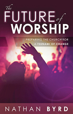 The Future of Worship: Preparing the Church for a Tsunami of Change Nathan Byrd