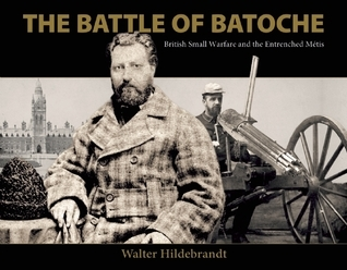 The Battle of Batoche: British Small Warfare and the Entrenched Métis Walter Hildebrandt