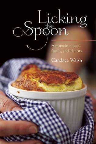 Licking the Spoon: A Memoir of Food, Family and Identity  by  Candace Walsh