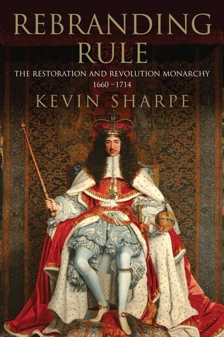 Rebranding Rule: The Restoration and Revolution Monarchy, 1660-1714  by  Kevin Sharpe
