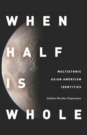 When Half Is Whole: Multiethnic Asian American Identities  by  Stephen Murphy-Shigematsu