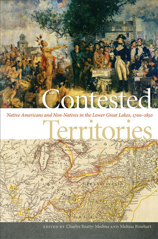 Contested Territories: Native Americans and Non-Natives in the Lower Great Lakes, 1700-1850 Charles Beatty-Medina