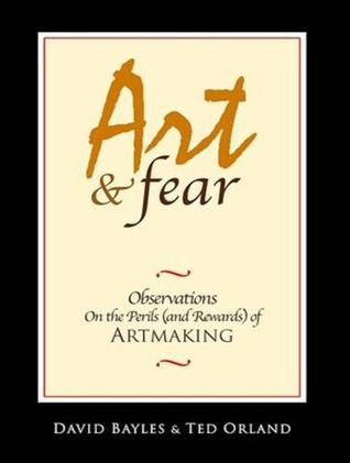 Art & Fear: Observations On the Perils (and Rewards) of Artmaking  by  David Bayles