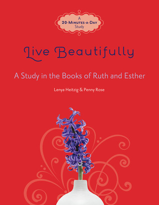 Live Beautifully: A Study in the Books of Ruth and Esther  by  Lenya Heitzig
