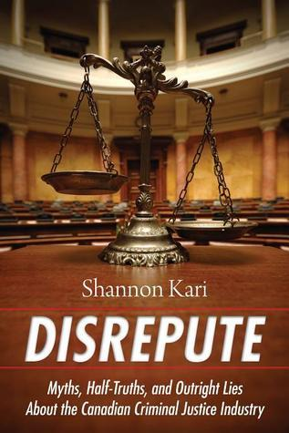 Disrepute: Myths, Half-Truths, and Outright Lies About the Canadian Criminal Justice Industry  by  Kari Shannon