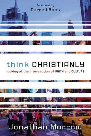 Think Christianly: Looking at the Intersection of Faith and Culture Jonathan Morrow