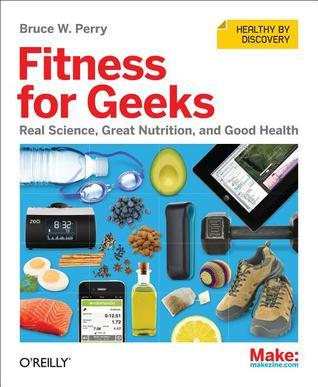 Fitness for Geeks: Real Science, Great Nutrition, and Good Health Bruce W. Perry