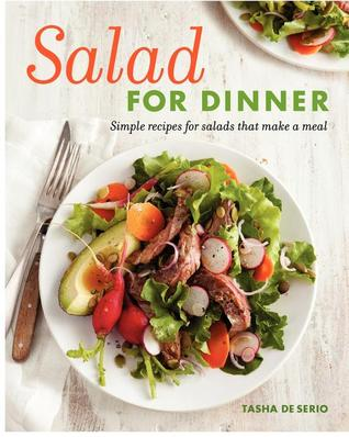 Salad for Dinner: Simple Recipes for Salads that Make a Meal Tasha De Serio