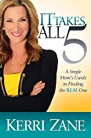 It Takes All 5: A Single Moms Guide to Finding the Real One Kerri Zane