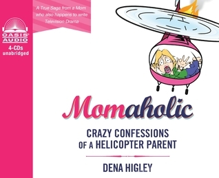 Momaholic (Library Edition): Confessions of a Helicopter Parent Dena Higley