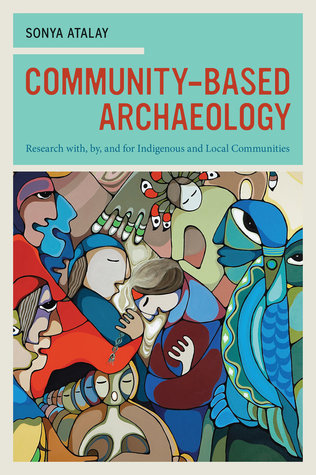 Community-Based Archaeology: Research with, by, and for Indigenous and Local Communities Sonya Atalay
