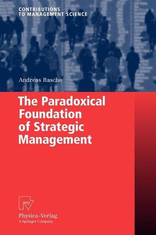 The Paradoxical Foundation of Strategic Management Andreas Rasche