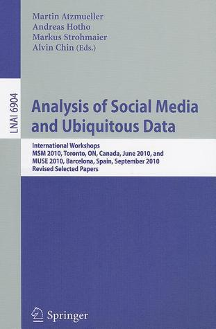 Analysis of Social Media and Ubiquitous Data: International Workshops MSM 2010, Toronto, Canada, June 13, 2010, and MUSE 2010, Barcelona, Spain, September 20, 2010, Revised Selected Papers  by  Martin Atzmueller