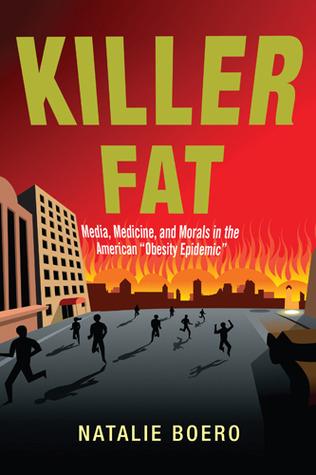 Killer Fat: Media, Medicine, and Morals in the American Obesity Epidemic Natalie Boero