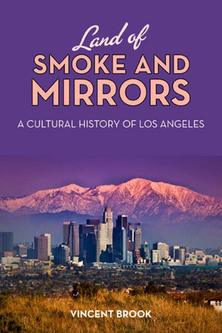 Land of Smoke and Mirrors: A Cultural History of Los Angeles  by  Vincent Brook