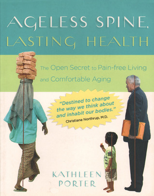 Ageless Spine, Lasting Health: The Open Secret to Pain-Free Living and Comfortable Aging  by  Kathleen Porter