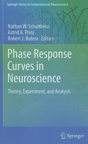 Phase Response Curves in Neuroscience: Theory, Experiment, and Analysis Nathan W. Schultheiss