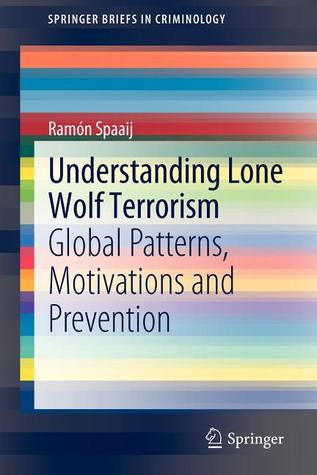 Understanding Lone Wolf Terrorism: Global Patterns, Motivations and Prevention  by  Ramón Spaaij