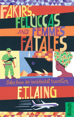 Fakirs, Feluccas and Femmes Fatales: Tales from an Incidental Traveller  by  E.T. Laing