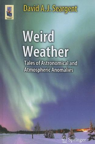 Weird Weather: Tales of Astronomical and Atmospheric Anomalies David A.J. Seargent