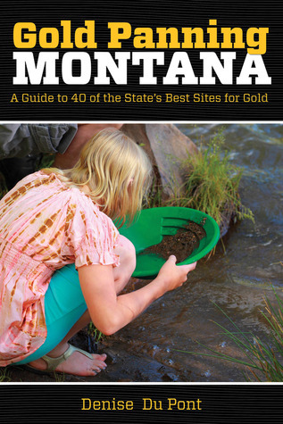 Gold Panning Montana: A Guide to 40 of the States Best Sites for Gold  by  Denise Du Pont