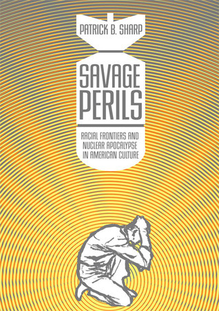 Savage Perils: Racial Frontiers and Nuclear Apocalypse in American Culture Patrick B. Sharp