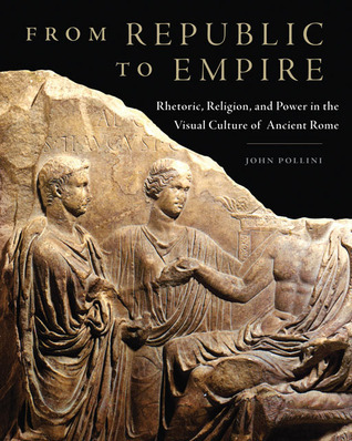 From Republic to Empire: Rhetoric, Religion, and Power in the Visual Culture of Ancient Rome  by  John Pollini