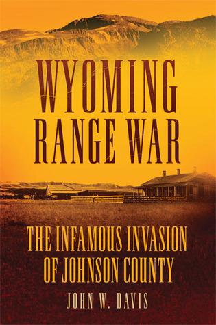 Wyoming Range War: The Infamous Invasion of Johnson County  by  John W. Davis
