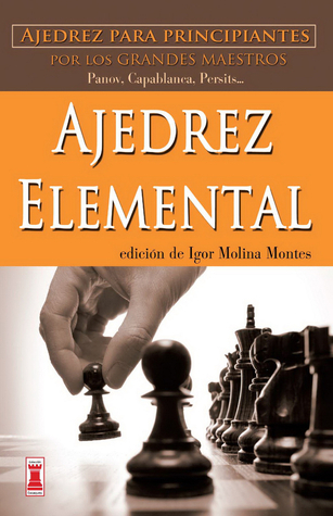 Ajedrez elemental: Ajedrez para principiantes por los grandes maestros Igor Molina Montes