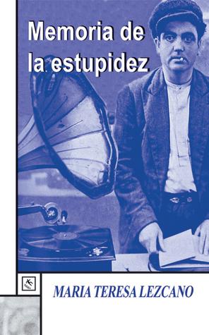 Memoria de la estupidez Maria Teresa Lezcano