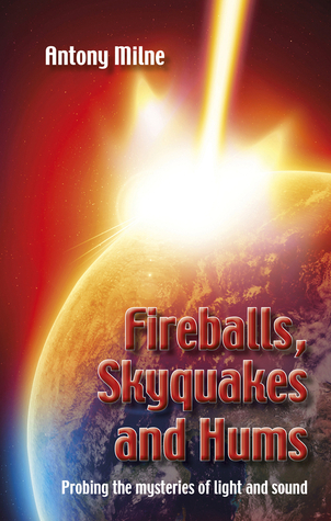 Fireballs, Skyquakes and Hums: Probing the Mysteries of Light and Sound Antony Milne