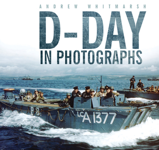 D-Day in Photographs  by  Andrew Whitmarsh