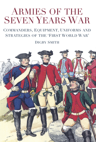 Armies of the Seven Years War: Commanders, Equipment, Uniforms and Strategies of the First World War  by  Digby Smith