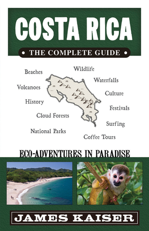 Costa Rica: The Complete Guide, Eco-Adventures in Paradise James Kaiser