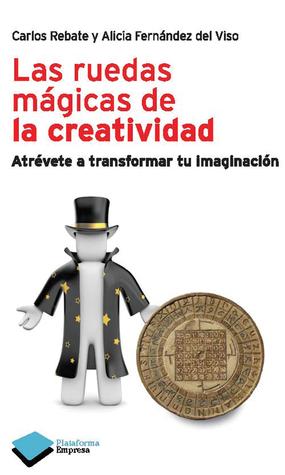 Las ruedas mágicas de la creatividad: Atrévete a transformar tu imaginación  by  Carlos Rebate