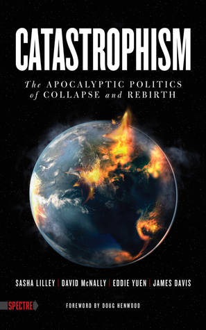 Catastrophism: The Apocalyptic Politics of Collapse and Rebirth  by  Sasha Lilley