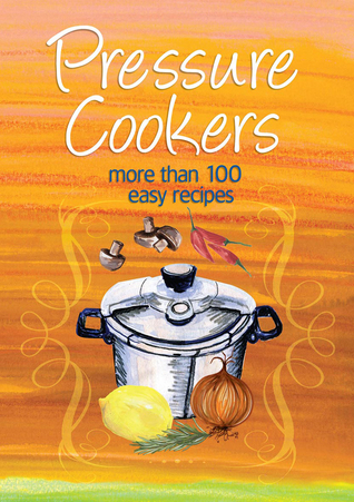 Pressure Cookers: More Than 100 Easy Recipes Murdoch Books
