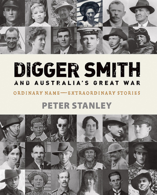 Digger Smith and Australias Great War: Ordinary Name -- Extraordinary Stories  by  Peter Stanley