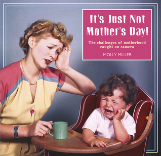Its Just Not Mothers Day!: The Challenges of Motherhood Caught on Camera Molly Miller