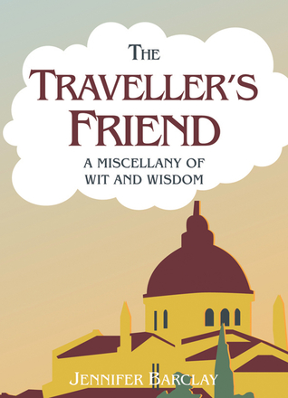 The Travellers Friend: A Miscellany of Wit and Wisdom  by  Jennifer Barclay