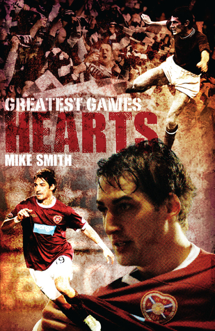 Hearts Greatest Games: Heart of Midlothians 50 Finest Matches Mike Smith