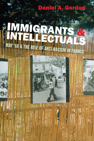 Immigrants & Intellectuals: May '68 & the Rise of Anti-Racism in France Daniel A. Gordon