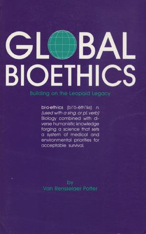 Global Bioethics: Building on the Leopold Legacy Potter Van Rensselaer
