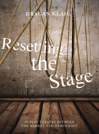 Resetting the Stage: Public Theatre between the Market and Democracy  by  Dragan Klaic