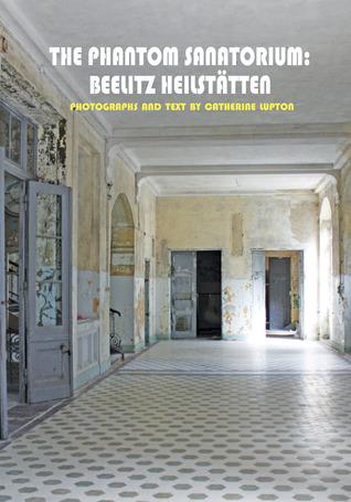 The Phantom Sanatorium: Beelitz Heilstätten  by  Catherine Lupton