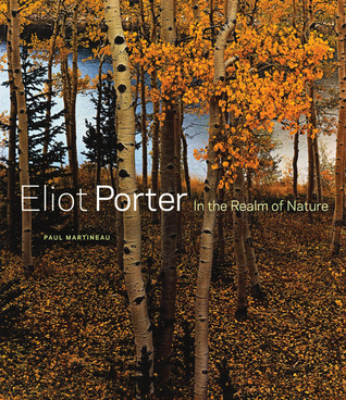 Eliot Porter: In the Realm of Nature Paul Martineau